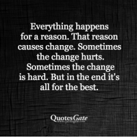 best quotes: Everything happens  for a reason. That reason  causes change. Sometimes  the change hurts.  Sometimes the change  is hard. But in the end it's  all for the best.  Quotes Gate  www.quotesgate.com