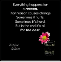 www.wisdomquotes4u.com: Everything happens for  a reason  That reason causes change.  Sometimes it hurts.  Sometimes it's hard.  But in the end it's all  for the best.  Quotes www.wisdomquotes4u.com