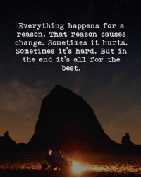 Best, Change, and Reason: Everything happens for a  reason. That reason causes  change. Sometimes it hurts.  Sometimes it's hard. But in  the end it's all for the  best.