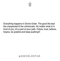 "Memes, World Star, and 🤖: Everything happens in Divine Order. The good the bad  the unexpected & the unfortunate. No matter what is in  front of you, it's a part of your path. Follow, trust, believe,  forgive, be grateful and keep pushing!!!  Q WORLD STAR ""Follow, trust, believe, forgive, be grateful and keep pushing!!!"" 💯🌎⭐️ @QWorldstar WSHH"