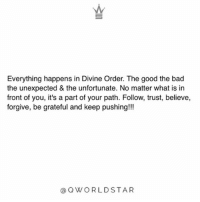 """Bad, Memes, and Wshh: Everything happens in Divine Order. The good the bad  the unexpected & the unfortunate. No matter what is in  front of you, it's a part of your path. Follow, trust, believe,  forgive, be grateful and keep pushing!!!  @QWORLDSTAR """"Never judge your current situation, but take the lesson its offering you & turn it into a blessing...everything we go through, we grow through...be open to change & take it easy on yourself, it will get better!"""" 💯 @QWorldstar PositiveVibes WSHH"""