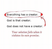 Memes, The Prophet, and 🤖: Everything has a creator.  God is that creator.  God does not have a creator.  Your solution fails when it  violates its own premise. What if God has a creator too and God's creator has a creator as well. Then again God's creator's creator has a creator who was created again by God's creator's creator's creator who was also.... Fuck this  (The.Prophet)