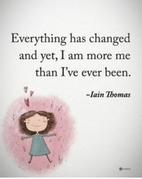 Memes, Been, and 🤖: Everything has changed  and yet, I am more me  than Ive ever been.  Iain Thomas Everything has changed and yet, I am more me than I've ever been. - Ian Thomas powerofpositivity