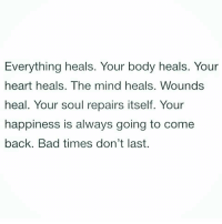 Bad, Heart, and Happiness: Everything heals. Your body heals. Your  heart heals. The mind heals. Wounds  heal. Your soul repairs itself. Your  happiness is always going to come  back. Bad times don't last.