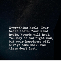 Bad, Heart, and Sad: Everything heals. Your  heart heals. Your mind  heals. Wounds will heal.  You may be sad right now,  but your happiness will  always come back. Bad  times don't last.