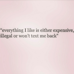 "text me: ""everything I like is either expensive,  illegal or won't text me back"""