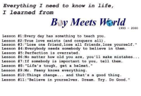 """Lessons from Boy Meets World: Everything I need to know in life  I learned from  By Meets 1993  2000  Lesson #1 :Every day has something to teach you.  Lesson #2 :True love exists (and conquers all)  Lesson #3: """"Lose one friend,lose all friends, lose yourself.""""  Lesson #4 Everybody needs somebody to believe in them.  Lesson #5 Perfection is overrated.  Lesson #6:No matter how old you are, you'll make mistakes.  Lesson #7 If somebody is important to you, tell them  Lesson #8  Life's tough, get a helmet  Lesson #9:Mr. Feeny knows everything.  Lesson #10 Things change and that's a good thing  Lesson #11  Believe in yourselves  Dream  Try Do Good."""" Lessons from Boy Meets World"""