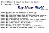 """RT @ChiIdhoodRewind: life lessons from Boy Meets World: Everything I need to know in life,  I learned from  By Meets 1993 2000  Lesson #1 Every day has something to teach you  Lesson #2 :True love exists (and conquers all)  Lesson #3 """"Lose one friend, lose all friends, lose yourself.""""  Lesson #4 Everybody needs somebody to believe in them.  Lesson #5 Perfection is overrated.  Lesson #6 :No matter how old you are, you'll make mistakes.  Lesson #7 If somebody is important to you.  tell them.  Lesson #8  """"Life's tough, get a helmet  Lesson #9:Mr. Feeny knows everything.  Lesson #10: Things change and that's a good thing.  Lesson till """"Believe in yourselves. Dream Try. Do Good."""" RT @ChiIdhoodRewind: life lessons from Boy Meets World"""