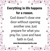 Another One, Another One, and Memes: Everything in life happens  for a reason.  God doesn't close one  door without opening  another one. Just  prepare for what you  pray for. Love and have  faith in God.  www.Awesomequotes4u.com