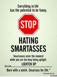 """Funny Stop: Everything in life  has the potential to be funny.  STOP  HATING  SMARTASSES  Smartasses seize the moment  while you are too busy being uptight.  LIGHTEN UP  2006  Born with a smirk. Smartass forlife.*  """"And sarcasm rules, too.  memes Comu"""