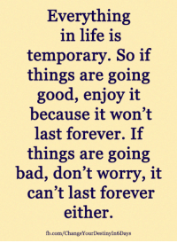 Bad, Life, and Memes: Everything  in life is  temporary. So if  things are going  good, enjoy it  because it won't  last forever. If  things are going  bad, don't worry, it  can't last forever  either.  fb.com/ChangeYourDestinyIn6Days <3