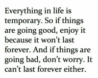 Bad, Life, and Forever: Everything in life is  temporary. So if things  are going good, enjoy it  because it won't last  forever. And if things are  going bad, don't worry. It  can't last forever either.