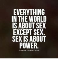 Sexis: EVERYTHING  IN THE WORLD  IS ABOUT SEX  EXCEPT SEX  SEXIS ABOUT  POWER  Picture Quotes.com
