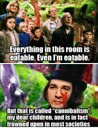 """Children, Dear, and This: Everything in this room is  catable. Even I'm eatable.   But that is called """"cannibalism  my dear children, and is in fact  frowned upon in most societies  0"""
