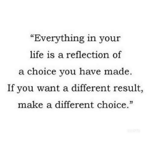 "Life, Make A, and Reflection: ""Everything in your  life is a reflection of  a choice you have made.  If you want a different result,  make a different choice."