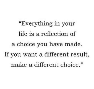 "https://iglovequotes.net/: ""Everything in your  life is a reflection of  a choice you have made  If you want a different result,  make a different choice."" https://iglovequotes.net/"