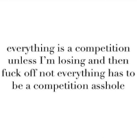 Fucking, Fuck, and Girl Memes: everything is a competition  unless I'm losing and then  fuck off not everything has to  be a competition asshole I'm very mature