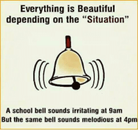 "Beautiful, Memes, and School: Everything is Beautiful  depending on the ""Situation'""  A school bell sounds irritating at 9am  But the same bell sounds melodious at 4pm"