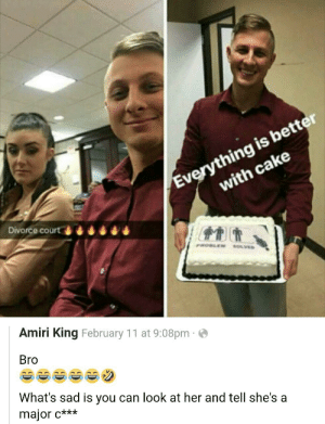 Dank, Memes, and Target: Everything is better  with cake  Divorce court  Amiri King February 11 at 9:08pm  Bro  What's sad is you can look at her and tell she's a  major c*** Everything is better with a cake by garthpancake MORE MEMES