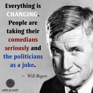 : Everything is  CHANGING  People are  taking their  comedians  seriouslv and  the politicians  as a joke.  Will Rogers  wake up world