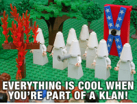Cool, Youre, and Awsome: EVERYTHING IS COOL WHEN  YOU'RE PART OF A KLAN <p>Everything is awsome</p>
