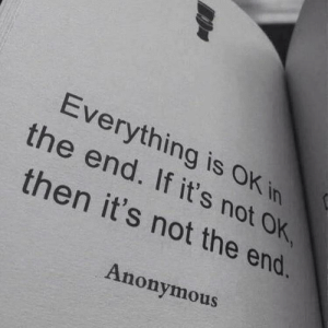 Anonymous, In the End, and The End: Everything is OK in  the end. If it's not OK  then it's not the end.  Anonymous