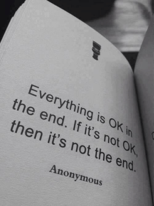 in the end: Everything is OK in  the end. If it's not OK  then it's not the end.  Anonymous