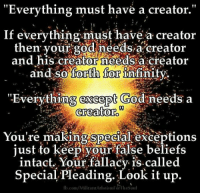 "Steve Miller instagram.com/apikores Credit: fb.com/MilitantAtheismForTheSoul: ""Everything must have a creator  If everything must have a creator  then your god needs a creator  and his creator needs a creator  and so forth for  Infinity  ""Everything except God needs a  creator.  You're making special exceptions  just to keep your false beliefs  intact. Your fallacy is called  Special. Pleading. Look it up  fb.com/MilitantArleisniForTliesoul Steve Miller instagram.com/apikores Credit: fb.com/MilitantAtheismForTheSoul"