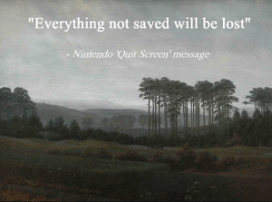 "Such an inspiring quote: ""Everything not saved will be lost""  Nintendo 'Quit Screen' message Such an inspiring quote"
