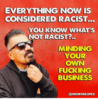 Fucking, Memes, and Business: EVERYTHING NOW IS  CONSIDERED RACIST...  YOU KNOW WHAT'  NOT RACIST?..  MINDING  YOUR  OWN  FUCKING  BUSINESS  @GEORGELOPEZ #bookoflopez