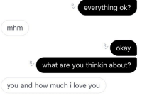 How Much I Love You: everything ok?  mhm  okay  what are you thinkin about?  you and how much i love you