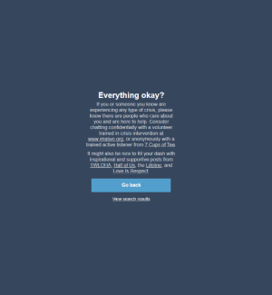 This is what Tumblr displays when you search for depression. I just finished 2 hours chatting with an expert from the suggested websites and I feel better. Thank you Tumblr.: Everything okay?  If you or someone you know are  experiencing any type of crisis, please  know there are people who care about  you and are here to help. Consider  chatting confidentially with a volunteer  trained in crisis intervention at  www.imalive.org, or anonymously with a  trained active listener from 7 Cups of Tea.  It might also be nice to fill your dash with  inspirational and supportive posts from  TWLOHA, Half of Us, the Lifeline, and  es  Go back  View search results This is what Tumblr displays when you search for depression. I just finished 2 hours chatting with an expert from the suggested websites and I feel better. Thank you Tumblr.