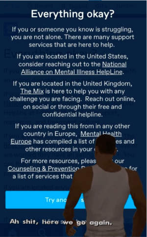 in the united states: Everything okay?  If you or someone you know is struggling,  you are not alone. There are many support  services that are here to help.  If you are located in the United States,  consider reaching out to the National  If you Alliance on Mental llness HelpLine. ith  If you are located in the United Kingdom,  The Mix is here to help you with any  challenge you are facing. Reach out online,  on social or through their free and  Helpline at 1-confidential helpline.  reso  If you are reading this from in any other  country in Europe, Mental Health  Europe has compiled a list of  Be  other resources in your  es and  For more resources, pleas  Counseling & Prevention  a list of services that  for  If you are loc  Try ano  Ah shit, Here swe go again.