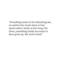 """Drink Or: """"Everything seems to be exhausting me,  no matter how much sleep or how  much coffee I drink or how long I lie  down, something inside me seems to  have given up. My soul is tired."""""""