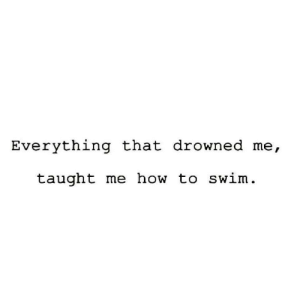 Taught Me: Everything that drowned me,  taught me how to swim
