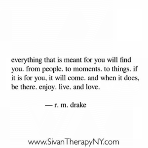 Drake, Love, and Live: everything that is meant for you will find  you. from people. to moments. to things. if  it is for you, it will come. and when it does,  be there. enjoy. live. and love.  _ r. m. drake  www.SivanTherapyNY.com
