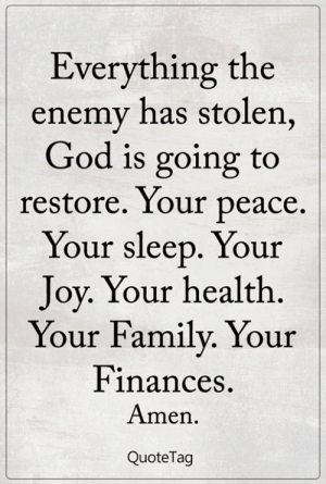 <3: Everything the  enemy has stolen,  God is going to  restore. Your peace.  Your sleep. Your  Joy. Your health  Your Family. Your  Finances  Amen  QuoteTag <3