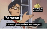 heritage: Everything the  Greeks made  The romans  Is this our glorious culture and heritage?