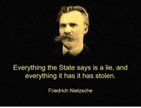Memes, Friedrich Nietzsche, and The State: Everything the State says is a lie, and  everything it has it has stolen.  Friedrich Nietzsche Truer words have never been spoken   Join Us: V is For Voluntary