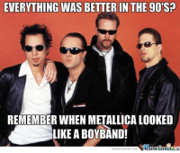 The good old days.: EVERYTHING WAS BETTER IN THE 90S?  REMEMBER WHEN METALLICA LOoKED  LIKE A BOY BAND!  IMemetenler  memecenter-com The good old days.