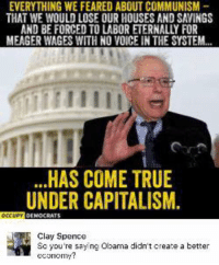 Memes, 🤖, and Create A: EVERYTHING WE FEARED ABOUT COMMUNISM  THAT WE WOULD LOSEOUR HOUSES AND SAVINGS  AND BE FORCED TO LABOR ETERNALLY FOR  MEAGER WAGES WITH NO VOICE IN THE SYSTEM.  HAS COME TRUE  UNDER CAPITALISM.  Clay Spence  So you're saying Obama didn't create a better  economy? (CS)