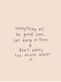 Soon..., Too Much, and Good: everything will  be good soon,  just hang in there  don't worry  too much abouf