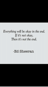 Ed Sheeran, Okay, and Will: Everything will be okay in the end.  If it's not okay,  Then it's not the end.  Ed Sheeran