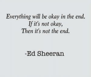 Ed Sheeran, Okay, and Will: Everything will be okay in the end  If it's not okay,  Then it's not the end.  -Ed Sheeran