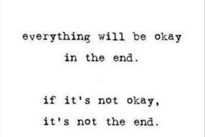 Okay, Will, and In the End: everything will be okay  in the end  if it's not okay,  it's not the end