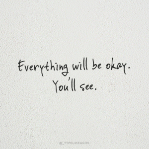 Okay, Will, and You: Everything will be okay  You ll see.  @TYPELIKEAGIRL
