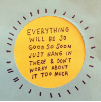 Good, Will, and Just: EVERYTHING  WILL BE S0  GooD So ooN  JUST HANG IN  THERE & DON'T  WORRY ABOUr  IT TOo MVCH