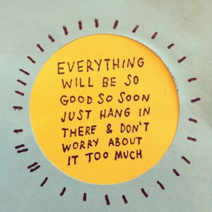 Hang In: EVERYTHING  WILL BE S0  GooD So SooN  JUST HANG IN  THERE & DON'T  WORRY ABOUT  IT TOO MVCH