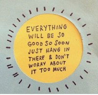 Soon..., Good, and Will: EVERYTHING  WILL BE So  GooD So SooN  JUST HAN6 IN  THERE & DON'T  WORRY ABOUT  IT TOO MVCH