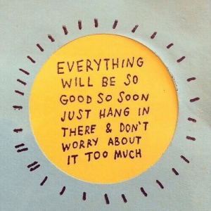 Soon..., Good, and Will: EVERYTHING  WILL BE So  GooD So SooN  JUST HANG IN  THERE & DON'T  WORRY ABOUT  IT TOo MVCH